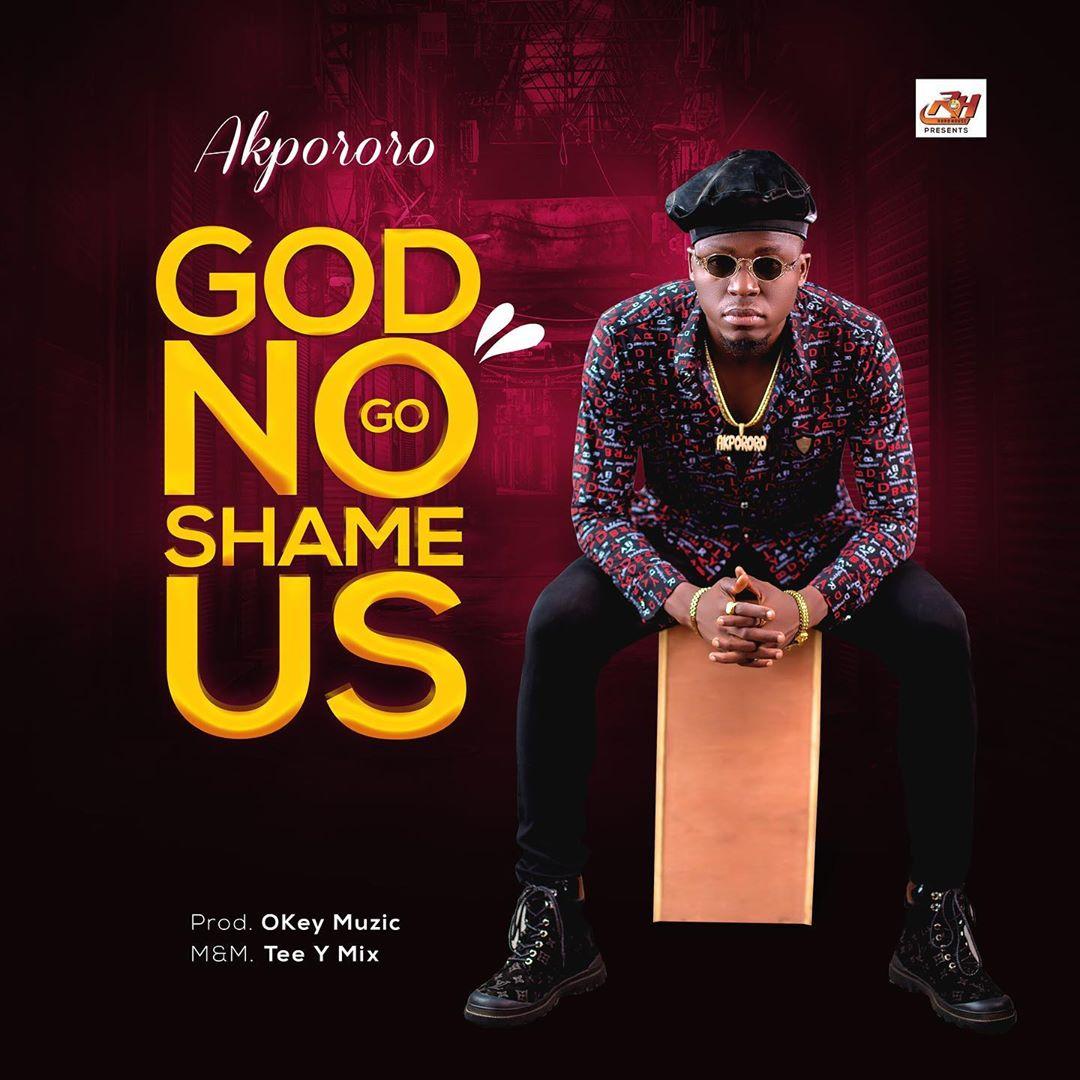 Akpororo God No Go Shame Us